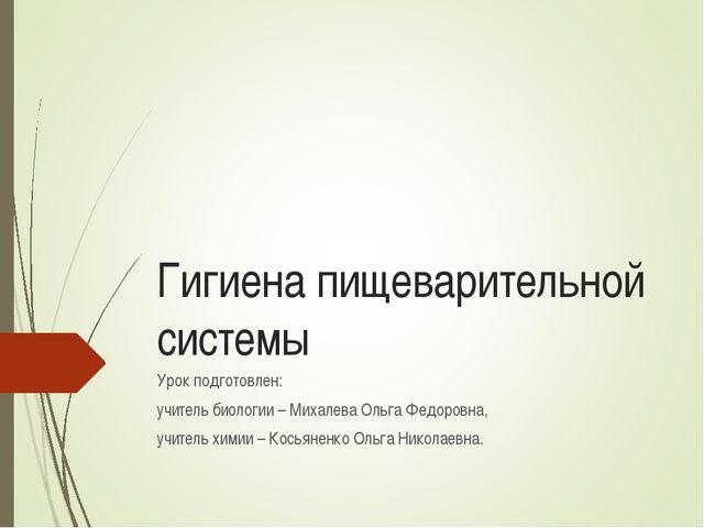 Гигиена пищеварительной системы Урок подготовлен: учитель биологии – Михалева...