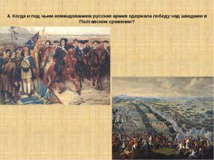 4. Когда и под чьим командованием русская армия одержала победу над шведами в