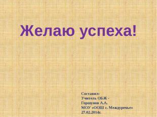 Желаю успеха! Составил: Учитель ОБЖ - Горшунов А.А. МОУ «ООШ с. Междуречье» 2