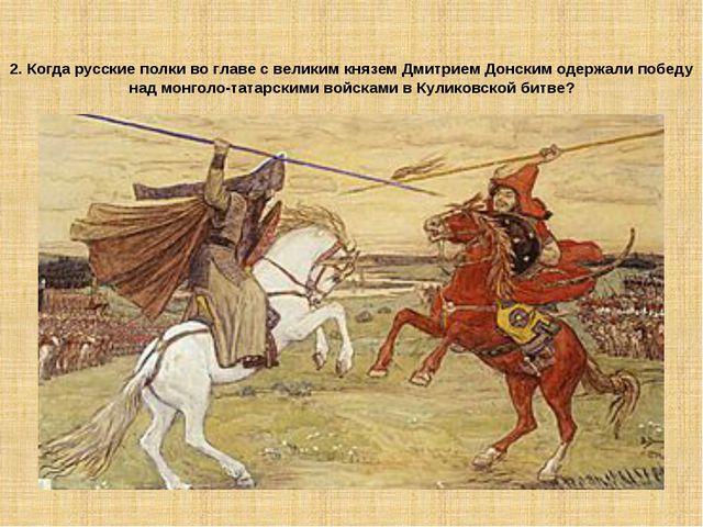 2. Когда русские полки во главе с великим князем Дмитрием Донским одержали по...