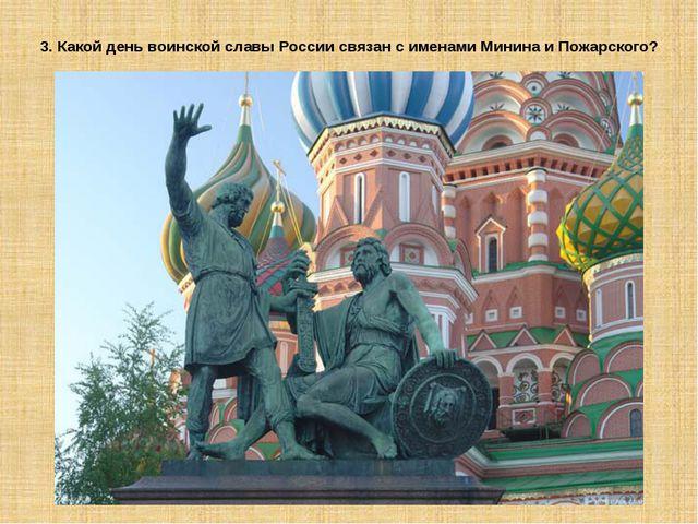 3. Какой день воинской славы России связан с именами Минина и Пожарского?