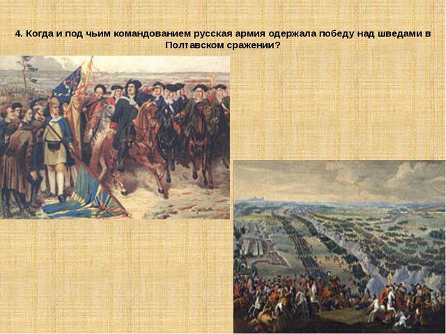 4. Когда и под чьим командованием русская армия одержала победу над шведами в...