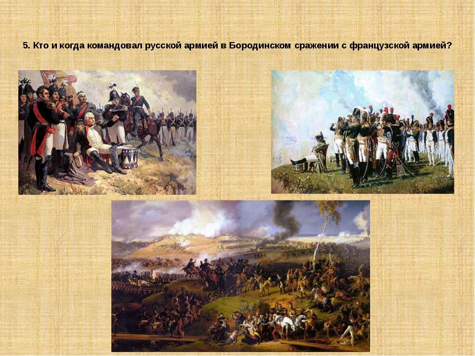 5. Кто и когда командовал русской армией в Бородинском сражении с французской...