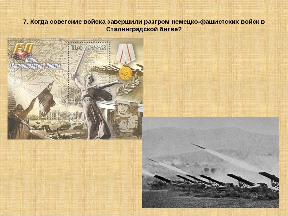 7. Когда советские войска завершили разгром немецко-фашистских войск в Сталин...