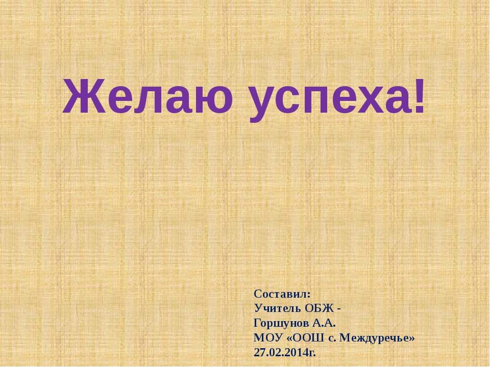 Желаю успеха! Составил: Учитель ОБЖ - Горшунов А.А. МОУ «ООШ с. Междуречье» 2...