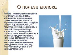 О пользе молока Молоко – уникальный по пищевой и биологической ценности, усво
