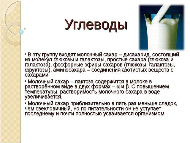 Углеводы В эту группу входят молочный сахар – дисахарид, состоящий из молекул...