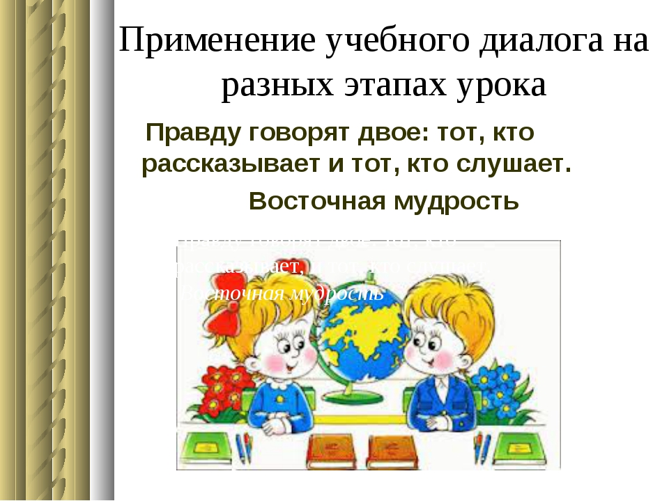 Применение учебного диалога на разных этапах урока Правду говорят двое: тот,...