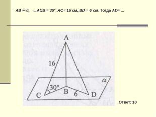 AB ┴ α, ∟ACB = 30°, AC= 16 см, BD = 6 см. Тогда AD= ... Ответ: 10