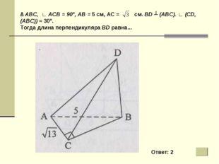 ∆ ABC, ∟ АСВ = 90°, АВ = 5 см, АС = см. BD ┴ (ABC). ∟ (CD, (ABC)) = 30°. Тогд