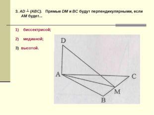 3. AD ┴ (ABC). Прямые DM и ВС будут перпендикулярными, если AM будет... биссе
