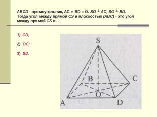 ABCD - прямоугольник, AC ∩ BD = O. SO ┴ AC, SO ┴ BD. Тогда угол между прямой