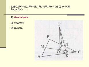 ∆ABC. FK ┴ AC, FN ┴ BC, FK = FN. FO ┴ (ABC), O є CM. Тогда CM - ... 1) биссек
