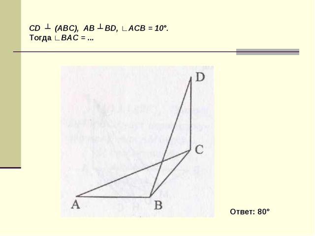 CD ┴ (ABC), AB ┴ BD, ∟ACB = 10°. Тогда ∟BAC = ... Ответ: 80°