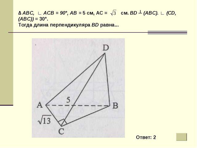 ∆ ABC, ∟ АСВ = 90°, АВ = 5 см, АС = см. BD ┴ (ABC). ∟ (CD, (ABC)) = 30°. Тогд...