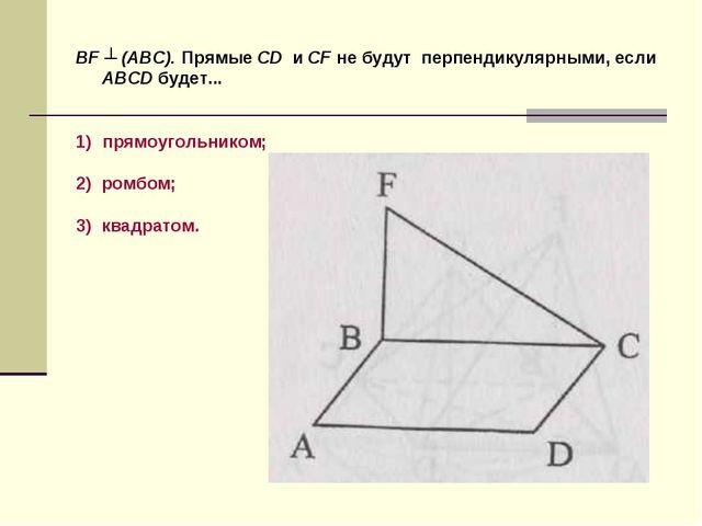 BF ┴ (ABC). Прямые CD и CF не будут перпендикулярными, если ABCD будет... пря...