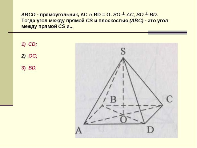 ABCD - прямоугольник, AC ∩ BD = O. SO ┴ AC, SO ┴ BD. Тогда угол между прямой...