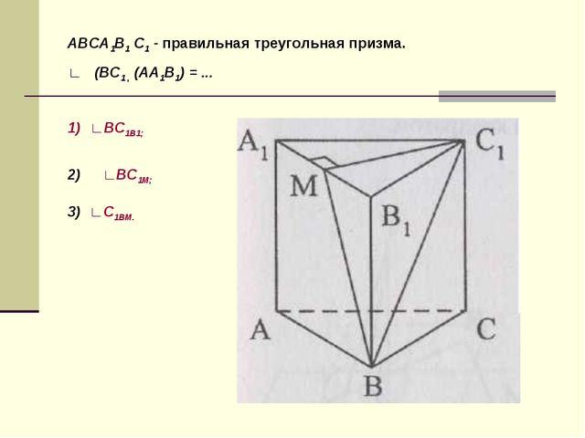 ABCA1В1 С1 - правильная треугольная призма. ∟ (ВС1 , (АА1В1) = ... ∟BC1B1; ∟В...