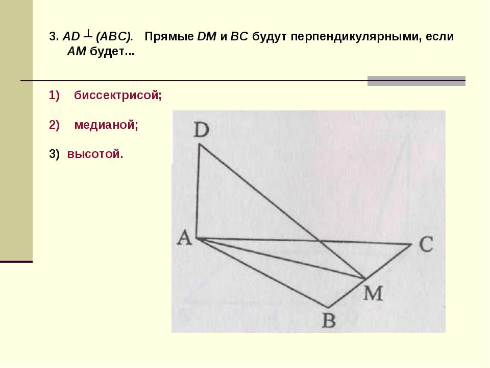 3. AD ┴ (ABC). Прямые DM и ВС будут перпендикулярными, если AM будет... биссе...