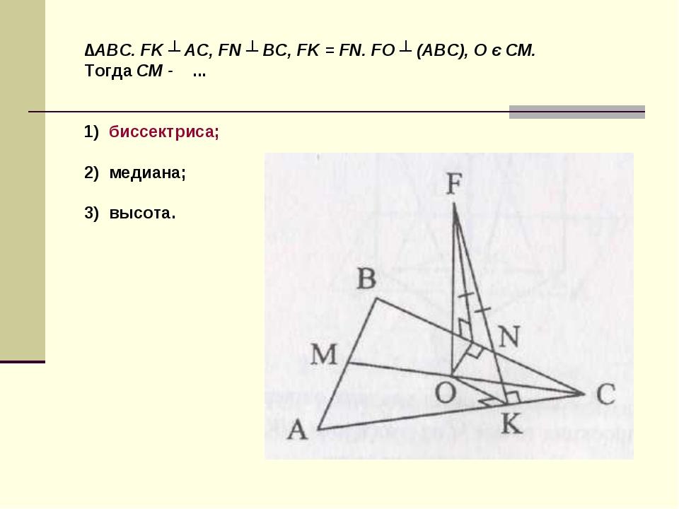∆ABC. FK ┴ AC, FN ┴ BC, FK = FN. FO ┴ (ABC), O є CM. Тогда CM - ... 1) биссек...
