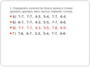 1. Определить количество букв и звуков в словах: деревня, деревья, мать, мыть