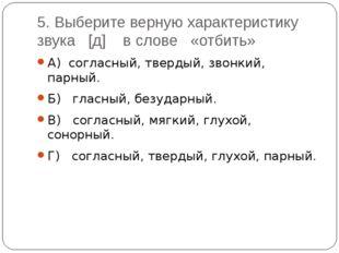 5. Выберите верную характеристику звука [д] в слове «отбить» А) согласный, тв