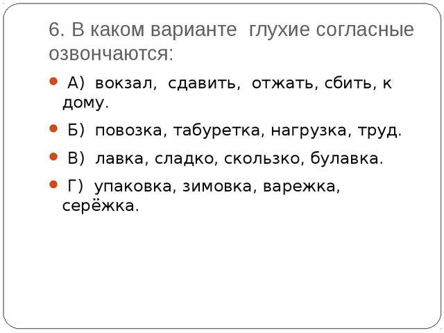 6. В каком варианте глухие согласные озвончаются: А) вокзал, сдавить, отжать,...