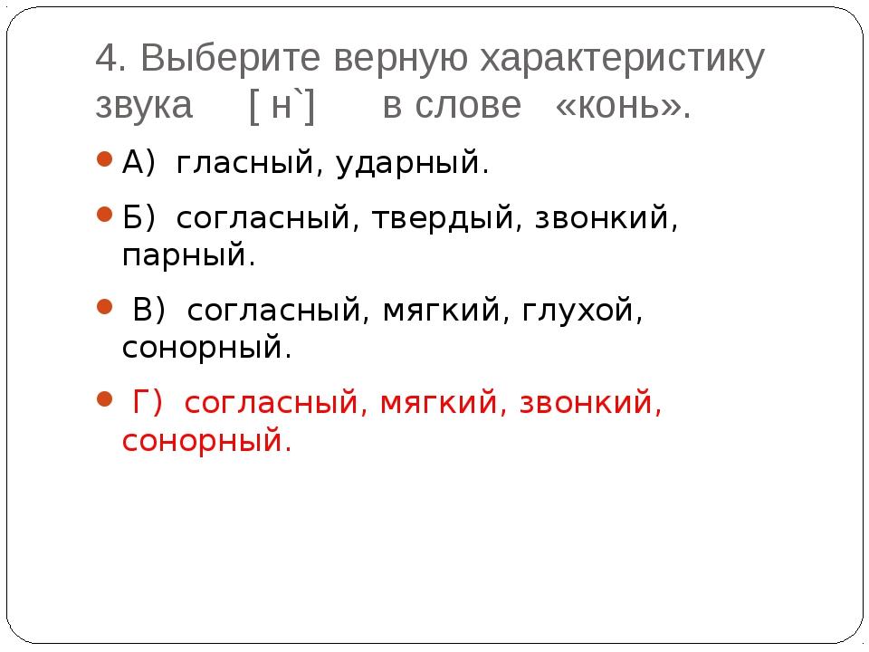 4. Выберите верную характеристику звука [ н`] в слове «конь». А) гласный, уда...