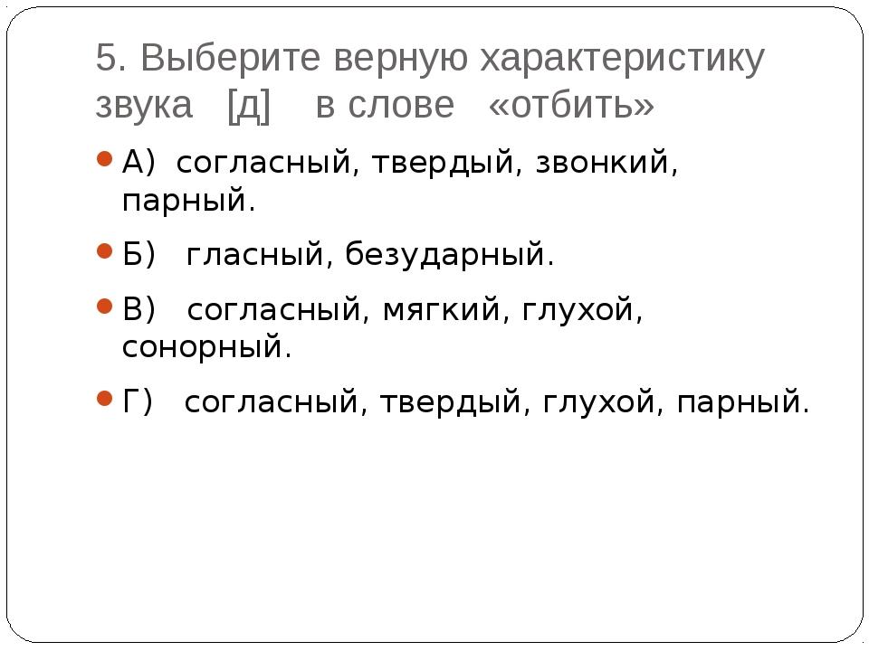 5. Выберите верную характеристику звука [д] в слове «отбить» А) согласный, тв...