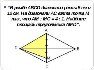 """В ромбе ABCD диагонали равны 5 см и 12 см. На диагонали АС взята точка М та"