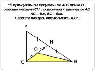 """""""В прямоугольном треугольнике АВС точка О – середина медианы СН, проведенной"""