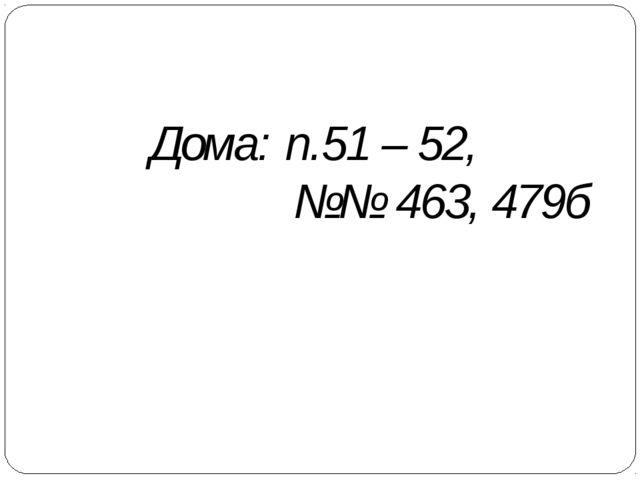 Дома: п.51 – 52, №№ 463, 479б