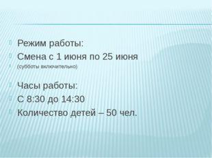 Режим работы: Смена с 1 июня по 25 июня (субботы включительно) Часы работы: С