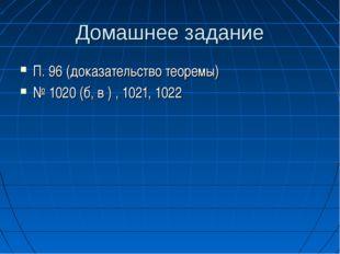 Домашнее задание П. 96 (доказательство теоремы) № 1020 (б, в ) , 1021, 1022