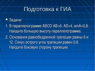 Подготовка к ГИА Задачи: 1. В параллелограмме ABCD AB=6, AD=4, sinA=0,8. Найд