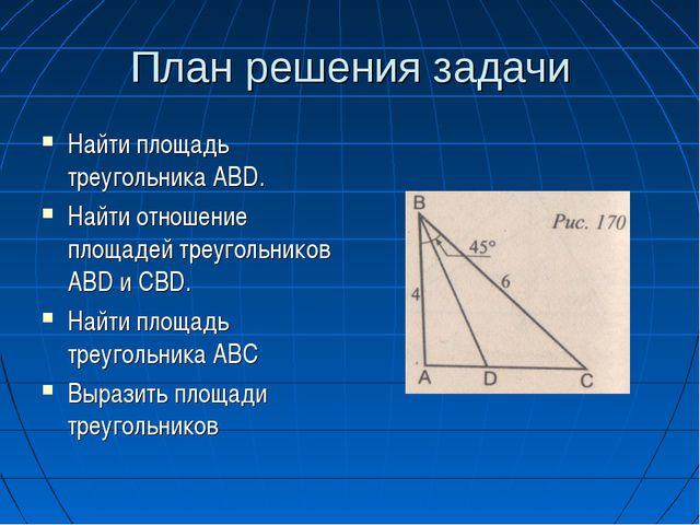 План решения задачи Найти площадь треугольника АВD. Найти отношение площадей...