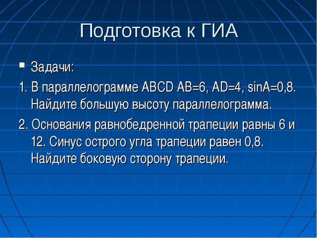 Подготовка к ГИА Задачи: 1. В параллелограмме ABCD AB=6, AD=4, sinA=0,8. Найд...