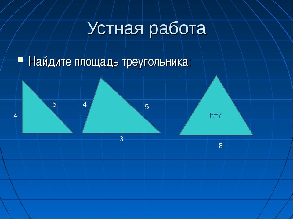 Устная работа Найдите площадь треугольника: h=7 4 5 4 5 8 3