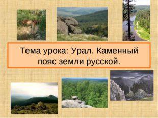 Тема урока: Урал. Каменный пояс земли русской.