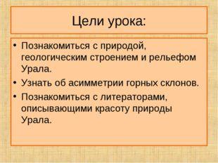 Цели урока: Познакомиться с природой, геологическим строением и рельефом Урал