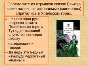 Определите из отрывков сказок Бажова какие полезные ископаемые (минералы) спр