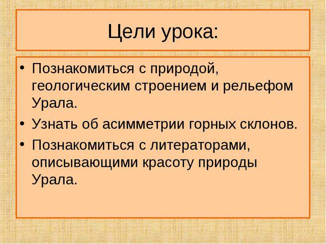 Цели урока: Познакомиться с природой, геологическим строением и рельефом Урал...