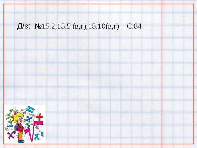 Д/з: №15.2,15.5 (в,г),15.10(в,г) С.84