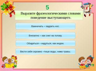 5 конкурс: Выразите фразеологическими словами поведение выступающего. Важнича
