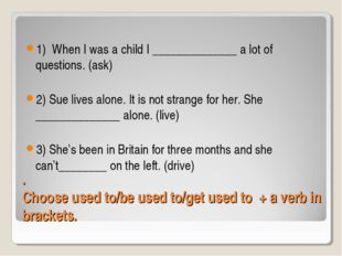 . Choose used to/be used to/get used to + a verb in brackets. 1) When I was a