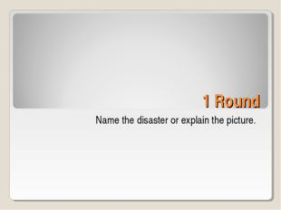 1 Round Name the disaster or explain the picture.