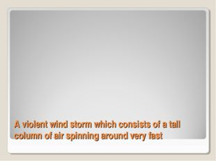 A violent wind storm which consists of a tall column of air spinning around v
