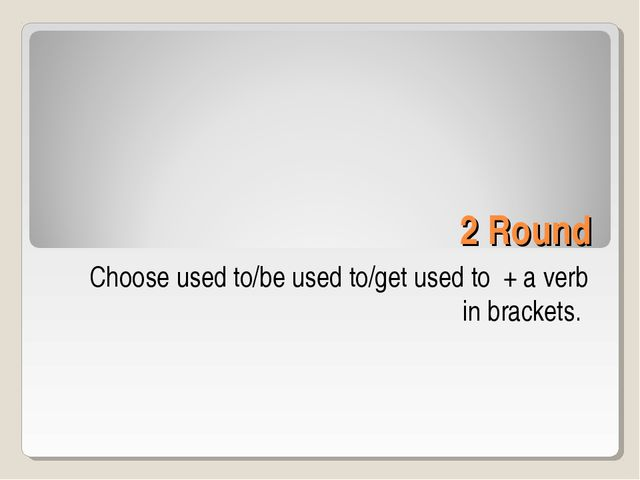 2 Round Choose used to/be used to/get used to + a verb in brackets.