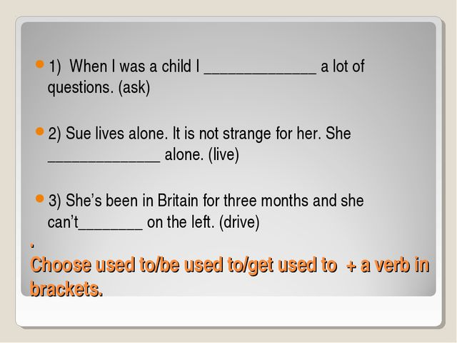 . Choose used to/be used to/get used to + a verb in brackets. 1) When I was a...