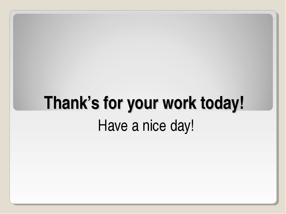 Thank's for your work today! Have a nice day!